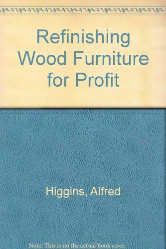 Refinishing Wood Furniture for Profit: Higgins, Alfred