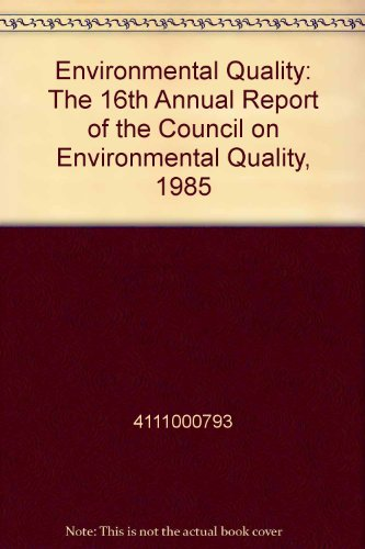 Environmental Quality: The 16th Annual Report of the Council on Environmental Quality, 1985: ...