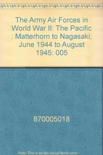 The Army Air Forces in World War II: The Pacific : Matterhorn to Nagasaki; June 1944 to August 1945...