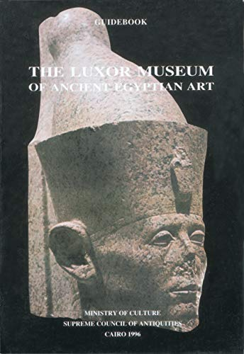 The Luxor Museum of Ancient Egyptian Art Third Edition (Guidebook): Ministry of Culture Supreme ...