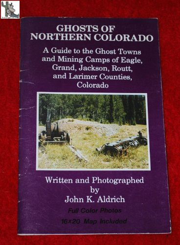 9789999135863: Ghosts of Northern Colorado: A Guide to the Ghost Towns and Mining Camps of Eagle Grand Jackson Routt and Larimer Counties Colorado