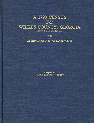 9789999378536: A 1790 Census for Wilkes County, Georgia Prepared from Tax Returns With Abstracts of the 1790 Tax Returns