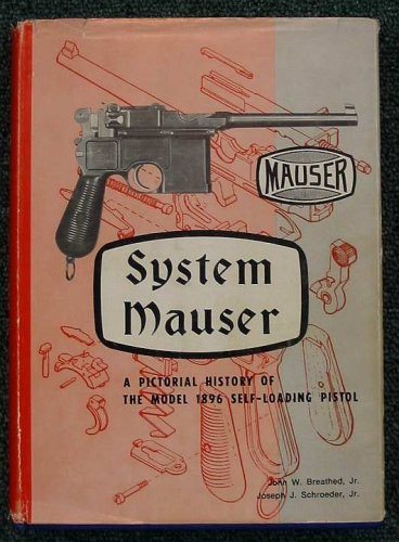 SYSTEM MAUSER: A PICTORIAL HISTORY OF THE MODEL 1896 SELF-LOADING PISTOL (SIGNED): Breathed, John W...