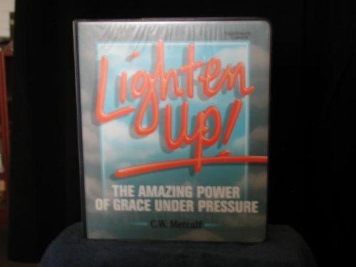 Lighten Up: The Amazing Power of Grace Under Pressure: Metcalf, C. W.