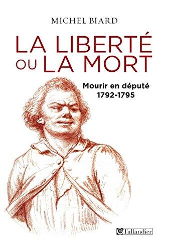Liberte ou la mort, mourir en depute, 1792 -1795 (la)