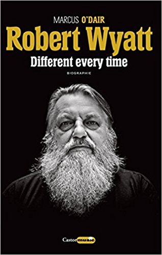 ROBERT WYATT DIFFERENT EVERY TIME BIOGRA: O DAIR MARCUS