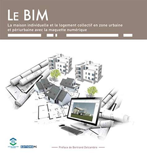 Le BIM et la maquette numérique : Dans la maison individuelle et le logement collectif en ...