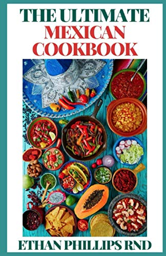 The Ultimate Mexican Cookbook: Traditional Home-Style Recipes,: Ethan Phillips Rnd