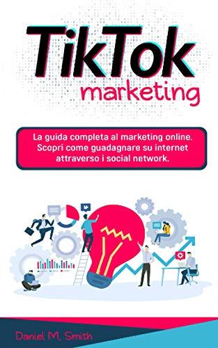 9798579017598: TIK TOK MARKETING: La guida completa al marketing online. Scopri come guadagnare su internet attraverso i social network.