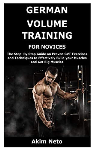 9798585609527: GERMAN VOLUME TRAINING FOR NOVICES: The Step By Step Guide on Proven GVT Exercises and Techniques to Effectively Build your Muscles and Get Big Muscles