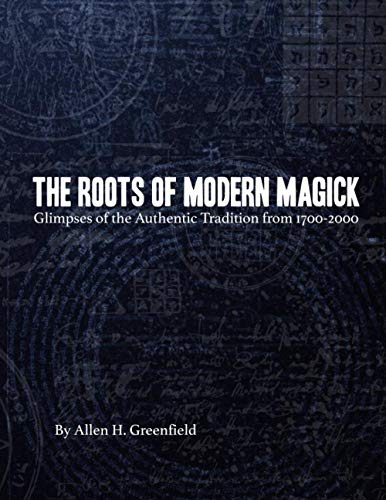 The Roots of Modern Magick: Glimpses of: Greenfield, Allen H.
