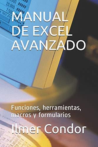 Manual de Excel Avanzado: Funciones, herramientas, macros: Ilmer Condor
