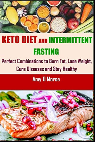 Keto Diet and Intermittent Fasting: Perfect Combination: Amy D Morse