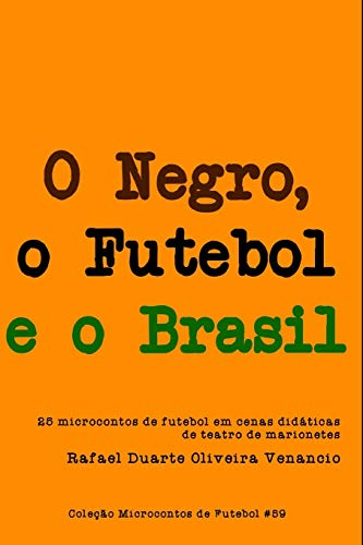 9798707078491: O Negro, o Futebol e o Brasil: 25 microcontos de futebol em cenas didáticas de teatro de marionetes