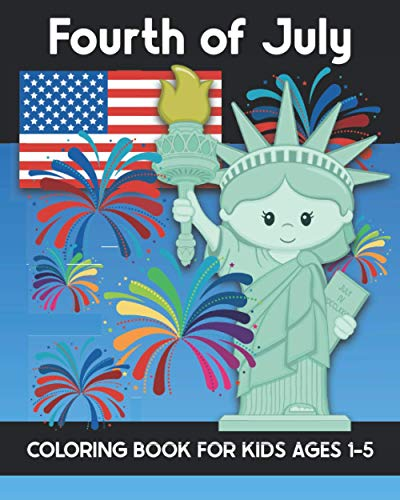 Fourth of July Coloring Book for Kids Ages 1-5: Coloring Patriotic Independence Day USA America Images! Fireworks, State of Liberty, Eagle, Flags, Kids, and more! Years Truly